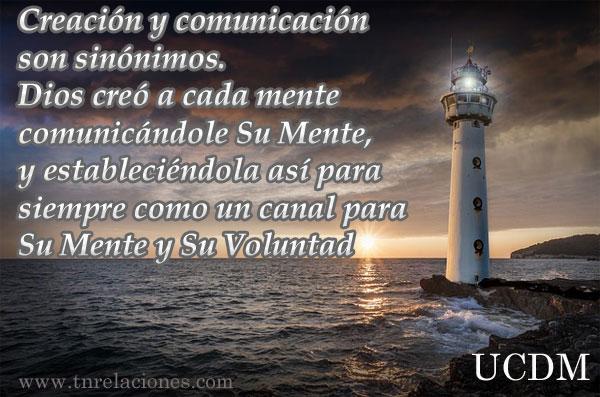 Creación y comunicación son sinónimos. Dios creó a cada mente comunicándole Su Mente, y estableciéndola así para siempre como un canal para Su Mente y Su Voluntad.