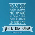 No sé qué pueden celebrar mis amigos hoy, porque el mejor padre del mundo lo tengo yo
