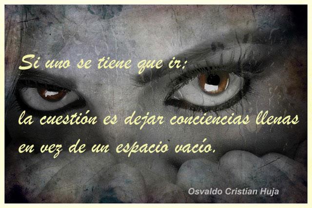 Si uno se tiene que ir; la cuestión es dejar conciencias llenas en vez de un espacio vacío. Osvaldo Cristian Huja