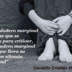 """El verdadero marginal no es ese que se levanta para criticar, el verdadero marginal es ese que llora su sufrir en silencio y soledad"""". Osvaldo Cristian Huja"""