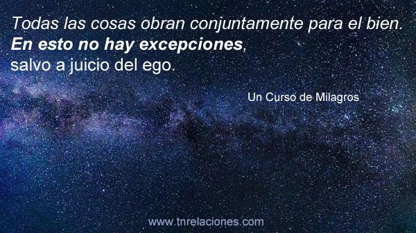 Todas las cosas obran conjuntamente para el bien. En esto no hay excepciones, salvo a juicio del ego.