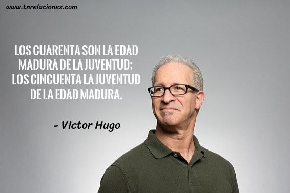 Los cuarenta son la edad madura de la juventud... Víctor Hugo