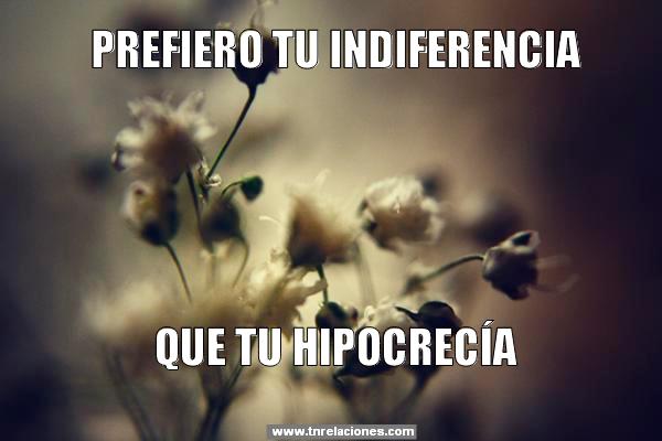 Prefiero tu indiferencia que tu hipocrecía
