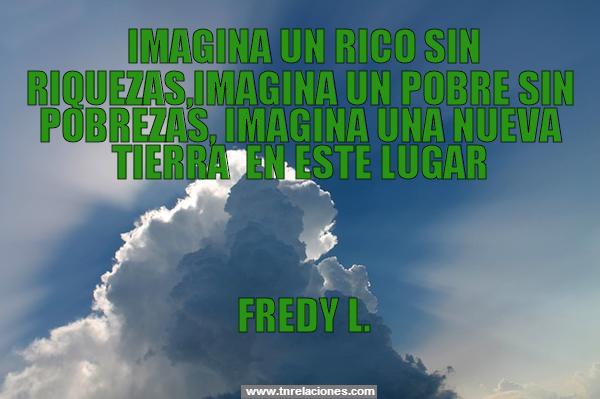 Imagina un rico sin riquezas, imagina un pobre sin pobrezas, imagina una nueva tierra en este lugar