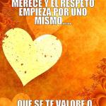 Quien no te valora no te merece y el respeto empieza por uno mismo... Que se te valore o no, eso depende de ti