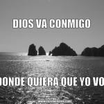 Dios va conmigo donde quiera que yo voy